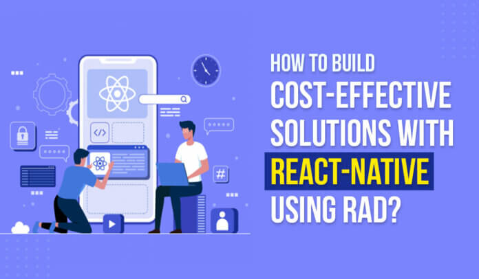 How to build Cost-effective solutions with React-Native using RAD